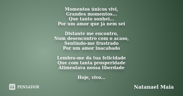 Momentos únicos vivi, Grandes momentos... Que tanto sonhei... Por um amor que já nem sei Distante me encontro, Num desencontro com o acaso, Sentindo-me frustrad... Frase de Natanael Maia.