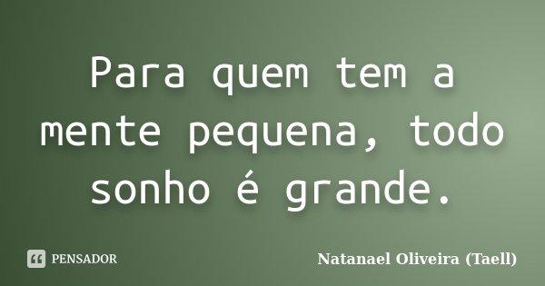 Para quem tem a mente pequena, todo sonho é grande.... Frase de Natanael Oliveira (Taell).