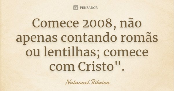 """Comece 2008, não apenas contando romãs ou lentilhas; comece com Cristo"""".... Frase de Natanael Ribeiro."""