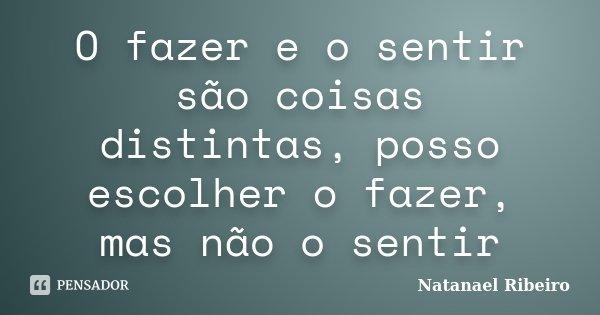 O fazer e o sentir são coisas distintas, posso escolher o fazer, mas não o sentir... Frase de Natanael Ribeiro.