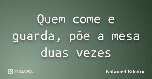 Quem come e guarda, põe a mesa duas vezes... Frase de Natanael Ribeiro.