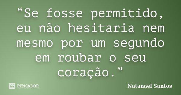 """""""Se fosse permitido, eu não hesitaria nem mesmo por um segundo em roubar o seu coração.""""... Frase de Natanael Santos."""