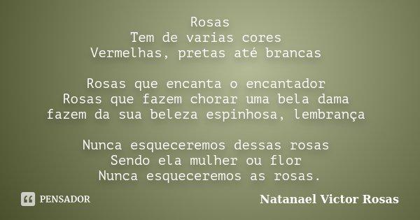 Rosas Tem de varias cores Vermelhas, pretas até brancas Rosas que encanta o encantador Rosas que fazem chorar uma bela dama fazem da sua beleza espinhosa, lembr... Frase de Natanael Victor  Rosas.