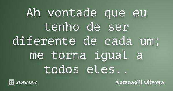 Ah vontade que eu tenho de ser diferente de cada um; me torna igual a todos eles..... Frase de (Natanaélli Oliveira).