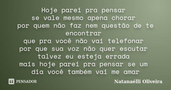 Hoje parei pra pensar se vale mesmo apena chorar por quem não faz nem questão de te encontrar que pra você não vai telefonar por que sua voz não quer escutar ta... Frase de (Natanaélli Oliveira).