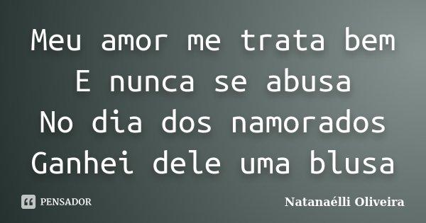 Meu amor me trata bem E nunca se abusa No dia dos namorados Ganhei dele uma blusa... Frase de (Natanaélli Oliveira).