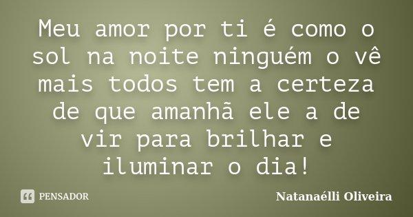 Meu amor por ti é como o sol na noite ninguém o vê mais todos tem a certeza de que amanhã ele a de vir para brilhar e iluminar o dia!... Frase de (Natanaélli Oliveira).