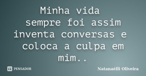 Minha vida sempre foi assim inventa conversas e coloca a culpa em mim..... Frase de (Natanaélli Oliveira).