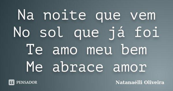 Na noite que vem No sol que já foi Te amo meu bem Me abrace amor... Frase de (Natanaélli Oliveira).