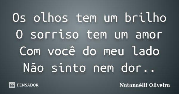 Os olhos tem um brilho O sorriso tem um amor Com você do meu lado Não sinto nem dor..... Frase de (Natanaelli Oliveira).