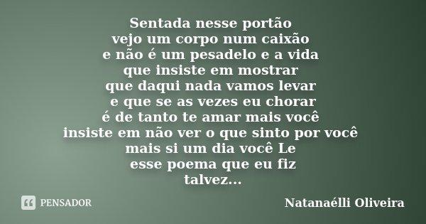 Sentada nesse portão vejo um corpo num caixão e não é um pesadelo e a vida que insiste em mostrar que daqui nada vamos levar e que se as vezes eu chorar é de ta... Frase de (Natanaélli Oliveira).