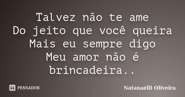 Talvez não te ame Do jeito que você queira Mais eu sempre digo Meu amor não é brincadeira..... Frase de (Natanaélli Oliveira).