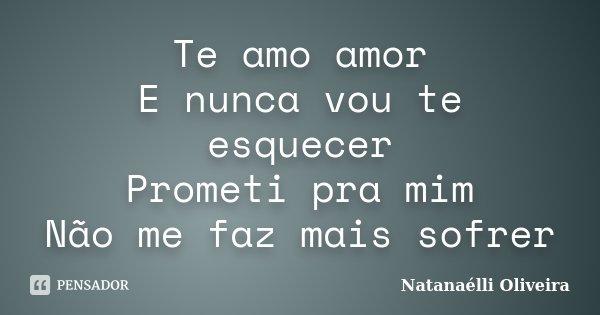 Te amo amor E nunca vou te esquecer Prometi pra mim Não me faz mais sofrer... Frase de (Natanaélli Oliveira).
