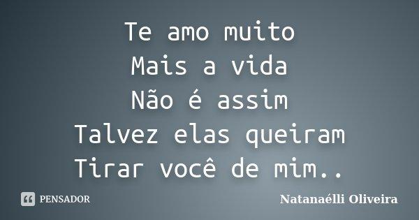 Te amo muito Mais a vida Não é assim Talvez elas queiram Tirar você de mim..... Frase de (Natanaélli Oliveira).