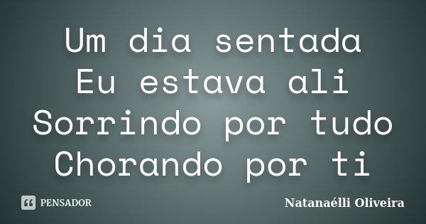 Um dia sentada Eu estava ali Sorrindo por tudo Chorando por ti... Frase de (Natanaélli Oliveira).