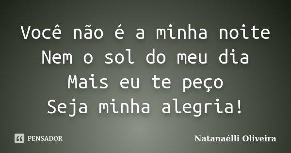 Você não é a minha noite Nem o sol do meu dia Mais eu te peço Seja minha alegria!... Frase de (Natanaélli Oliveira).