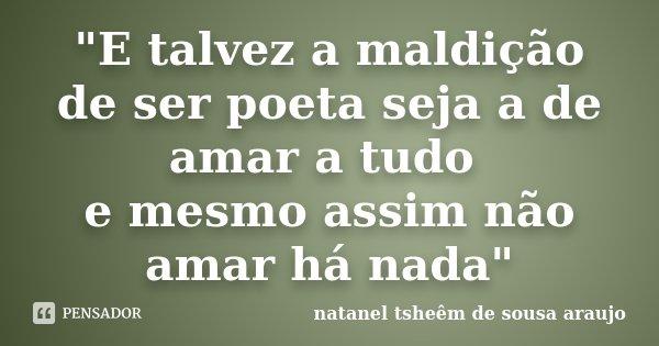 """""""E talvez a maldição de ser poeta seja a de amar a tudo e mesmo assim não amar há nada""""... Frase de natanel tsheêm de sousa araujo."""