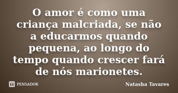 O amor é como uma criança malcriada, se não a educarmos quando pequena, ao longo do tempo quando crescer fará de nós marionetes.... Frase de Natasha Tavares.