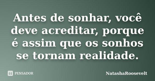 Antes de sonhar, você deve acreditar, porque é assim que os sonhos se tornam realidade.... Frase de NatashaRoosevelt.