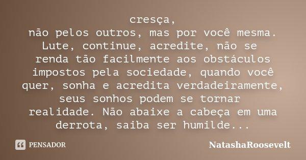 cresça, não pelos outros, mas por você mesma. Lute, continue, acredite, não se renda tão facilmente aos obstáculos impostos pela sociedade, quando você quer, so... Frase de NatashaRoosevelt.