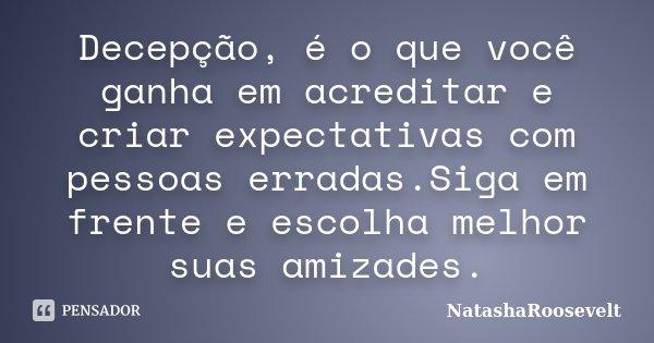 Decepção, é o que você ganha em acreditar e criar expectativas com pessoas erradas.Siga em frente e escolha melhor suas amizades.... Frase de NatashaRoosevelt.
