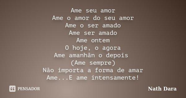 Ame seu amor Ame o amor do seu amor Ame o ser amado Ame ser amado Ame ontem O hoje, o agora Ame amanhãn o depois (Ame sempre) Não importa a forma de amar Ame...... Frase de Nath Dara.