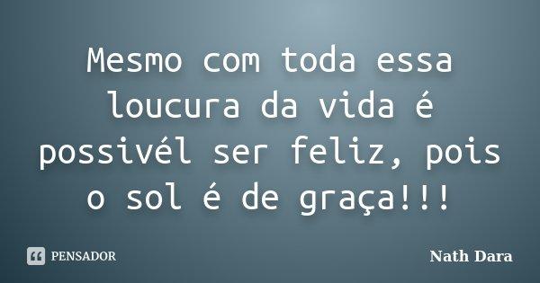 Mesmo com toda essa loucura da vida é possivél ser feliz, pois o sol é de graça!!!... Frase de Nath Dara.