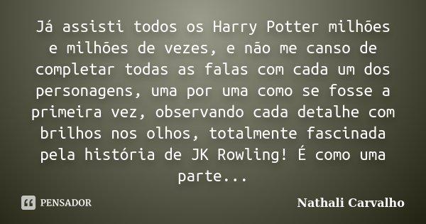 Já assisti todos os Harry Potter milhões e milhões de vezes, e não me canso de completar todas as falas com cada um dos personagens, uma por uma como se fosse a... Frase de Nathali Carvalho.