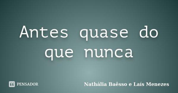 Antes quase do que nunca... Frase de Nathália Baêsso e Laís Menezes.