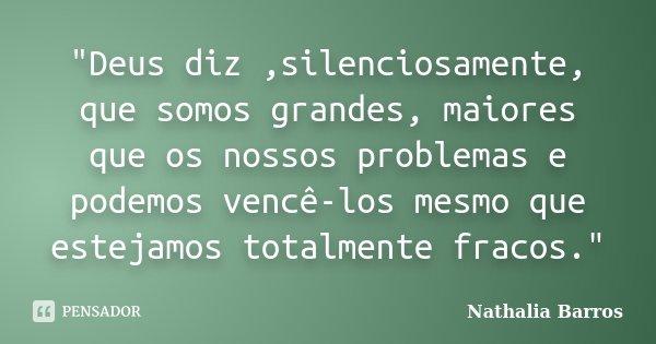 """""""Deus diz ,silenciosamente, que somos grandes, maiores que os nossos problemas e podemos vencê-los mesmo que estejamos totalmente fracos.""""... Frase de Nathalia Barros."""