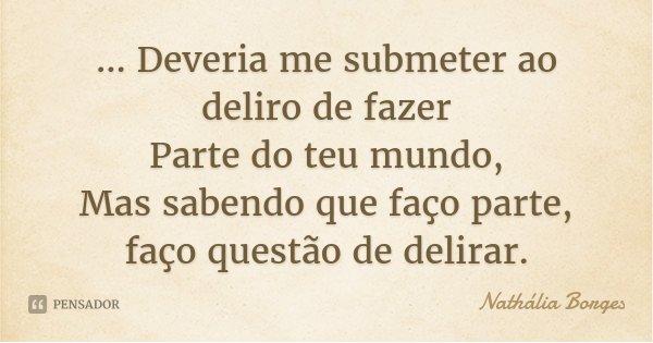 ... Deveria me submeter ao deliro de fazer Parte do teu mundo, Mas sabendo que faço parte, faço questão de delirar.... Frase de Nathália Borges.