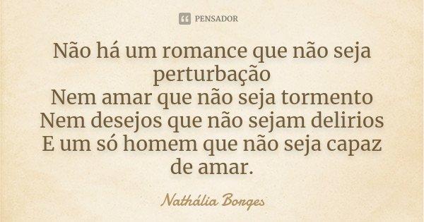Não há um romance que não seja perturbação Nem amar que não seja tormento Nem desejos que não sejam delirios E um só homem que não seja capaz de amar.... Frase de Nathália Borges.