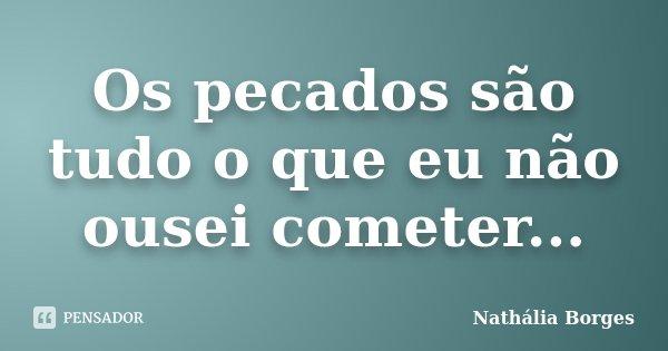 Os pecados são tudo o que eu não ousei cometer...... Frase de Nathália Borges.