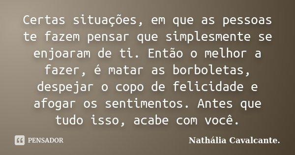 Certas situações, em que as pessoas te fazem pensar que simplesmente se enjoaram de ti. Então o melhor a fazer, é matar as borboletas, despejar o copo de felici... Frase de Nathália Cavalcante..