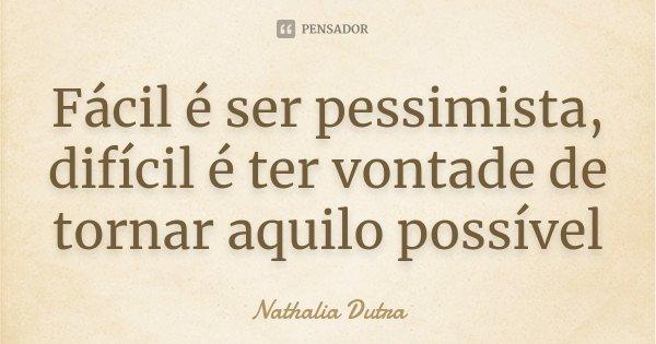 Fácil é ser pessimista, difícil é ter vontade de tornar aquilo possível... Frase de Nathalia Dutra.