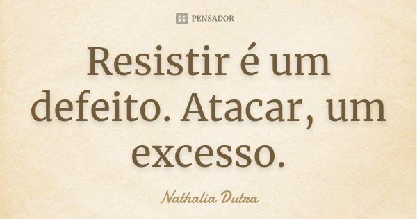 Resistir é um defeito. Atacar, um excesso.... Frase de Nathalia Dutra.