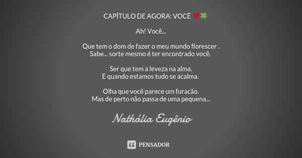🎬 CAPÍTULO DE AGORA: VOCÊ ❤🍀 Ah! Você... Que tem o dom de fazer o meu mundo florescer . Sabe... sorte mesmo é ter encontrado você. Ser que tem a leveza na alma.... Frase de Nathália Eugenio.