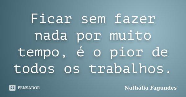 Ficar sem fazer nada por muito tempo, é o pior de todos os trabalhos.... Frase de Nathália Fagundes.