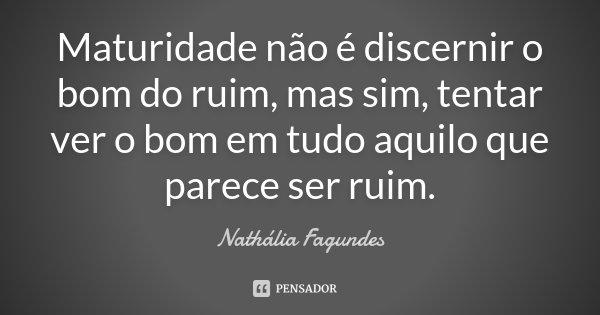 Maturidade não é discernir o bom do ruim, mas sim, tentar ver o bom em tudo aquilo que parece ser ruim.... Frase de Nathália fagundes.