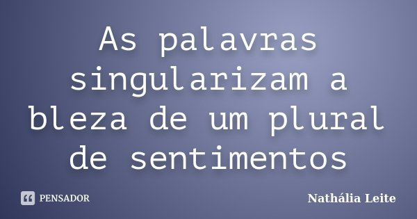 As palavras singularizam a bleza de um plural de sentimentos... Frase de Nathália Leite.