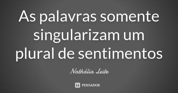 As palavras somente singularizam um plural de sentimentos... Frase de Nathália Leite.