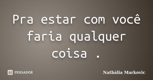 Pra estar com você faria qualquer coisa .... Frase de Nathália Markovic.
