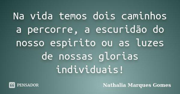 Na vida temos dois caminhos a percorre, a escuridão do nosso espirito ou as luzes de nossas glorias individuais!... Frase de Nathalia Marques Gomes.