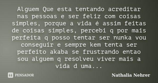 Alguem Que esta tentando acreditar nas pessoas e ser feliz com coisas simples, porque a vida é assim feitas de coisas simples, percebi q por mais perfeita q pos... Frase de Nathalia Nehrer.