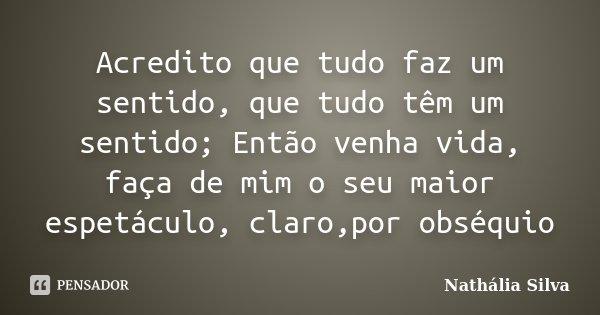 Acredito que tudo faz um sentido, que tudo têm um sentido; Então venha vida, faça de mim o seu maior espetáculo, claro,por obséquio... Frase de Nathália Silva.