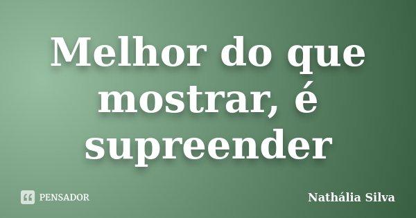 Melhor do que mostrar, é supreender... Frase de Nathália Silva.