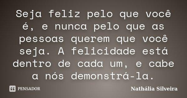 Seja feliz pelo que você é, e nunca pelo que as pessoas querem que você seja. A felicidade está dentro de cada um, e cabe a nós demonstrá-la.... Frase de Nathália Silveira.