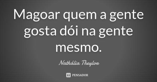 Magoar quem a gente gosta dói na gente mesmo.... Frase de Nathália Theylor.