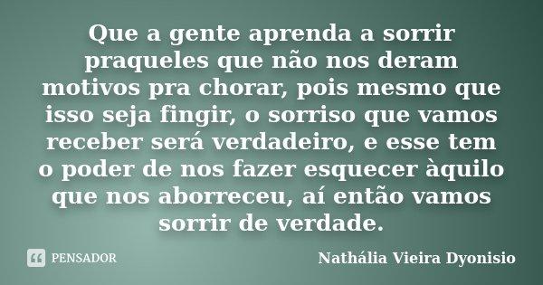 Que a gente aprenda a sorrir praqueles que não nos deram motivos pra chorar, pois mesmo que isso seja fingir, o sorriso que vamos receber será verdadeiro, e ess... Frase de Nathália Vieira Dyonisio.
