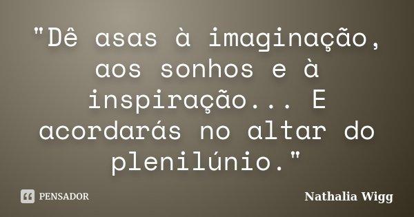 """""""Dê asas à imaginação, aos sonhos e à inspiração... E acordarás no altar do plenilúnio.""""... Frase de Nathalia Wigg."""